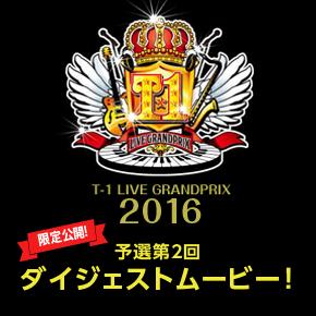 T-1ライブグランプリ2016 予選第2回ダイジェストムービー限定公開!!