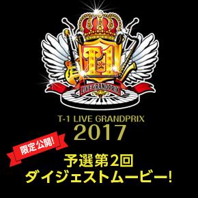 T-1ライブグランプリ2017 予選第2回ダイジェストムービー限定公開!!