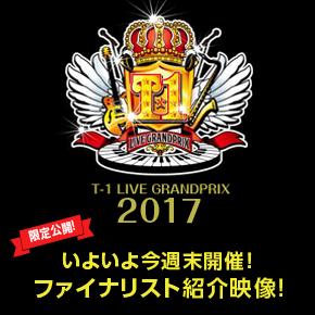 今週末開催 ! T-1ライブGP2017ファイナリスト紹介ムービーを限定公開!