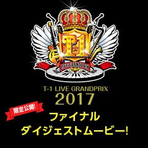 T-1ライブグランプリ2017 ファイナルダイジェストムービー限定公開!!