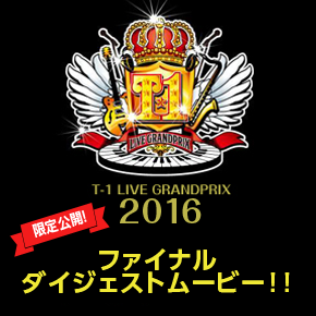 T-1ライブグランプリ2016 ファイナルダイジェストムービー限定公開!!
